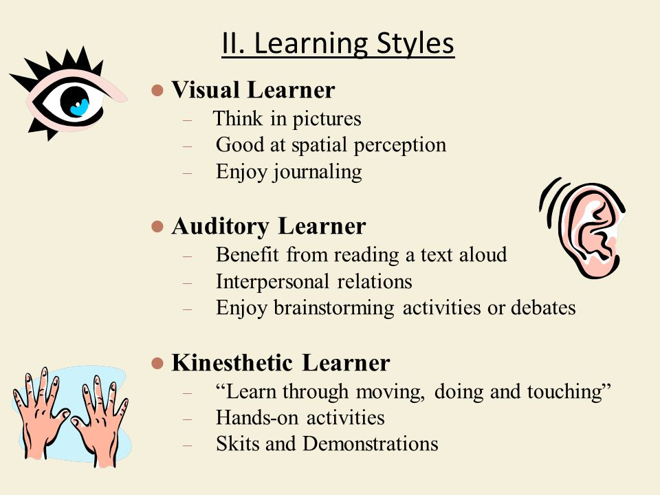 II. Learning Styles Visual Learner – Think in pictures – Good at spatial perception – Enjoy journaling Auditory Learner – Benefit from reading a text