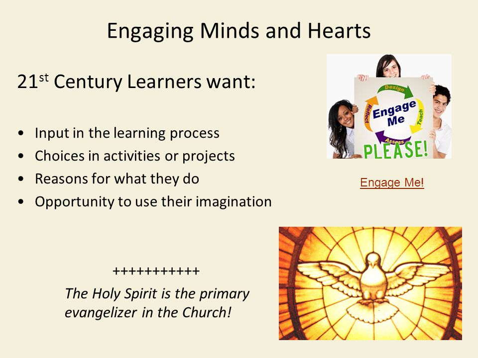 Engaging Minds and Hearts 21 st Century Learners want: Input in the learning process Choices in activities or projects Reasons for what they do Opportunity to use their imagination +++++++++++ The Holy Spirit is the primary evangelizer in the Church.