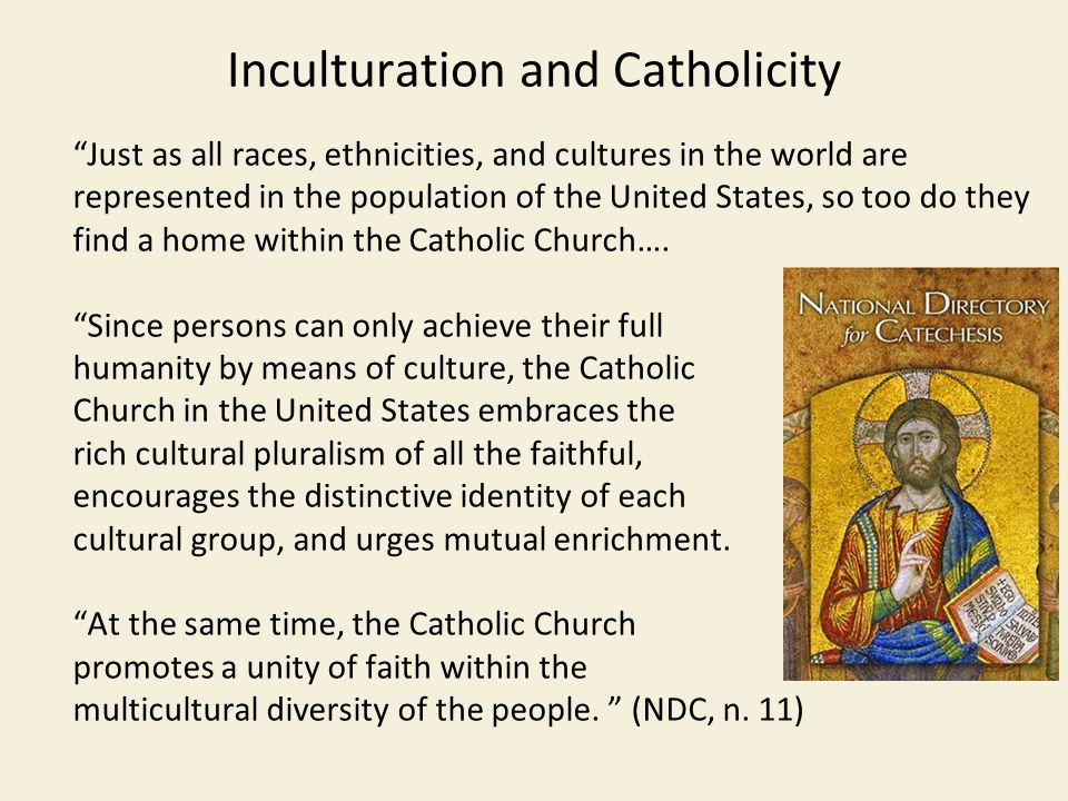 Inculturation and Catholicity Just as all races, ethnicities, and cultures in the world are represented in the population of the United States, so too do they find a home within the Catholic Church….