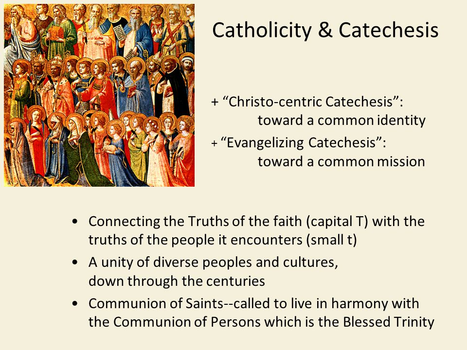 Catholicity & Catechesis + Christo-centric Catechesis : toward a common identity + Evangelizing Catechesis : toward a common mission Connecting the Truths of the faith (capital T) with the truths of the people it encounters (small t) A unity of diverse peoples and cultures, down through the centuries Communion of Saints--called to live in harmony with the Communion of Persons which is the Blessed Trinity