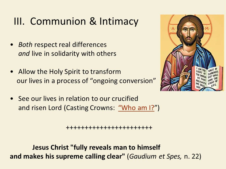 III. Communion & Intimacy Both respect real differences and live in solidarity with others Allow the Holy Spirit to transform our lives in a process o