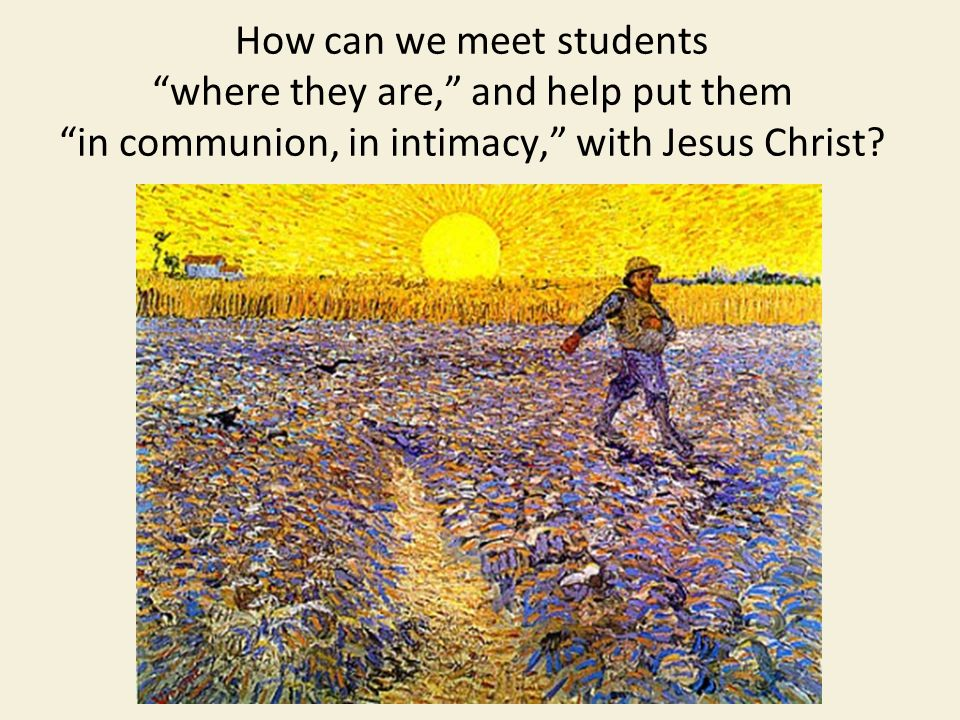 How can we meet students where they are, and help put them in communion, in intimacy, with Jesus Christ
