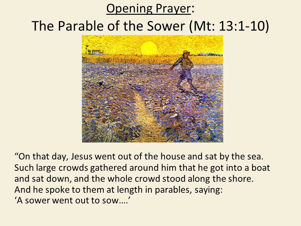 Opening Prayer : The Parable of the Sower (Mt: 13:1-10) On that day, Jesus went out of the house and sat by the sea.
