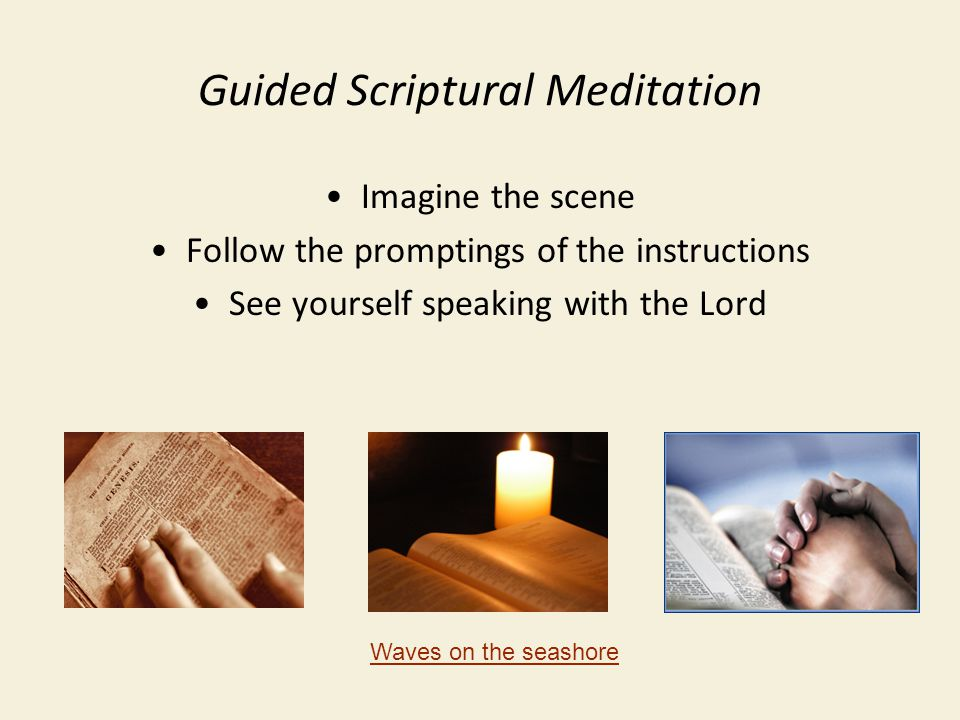 Guided Scriptural Meditation Imagine the scene Follow the promptings of the instructions See yourself speaking with the Lord Waves on the seashore