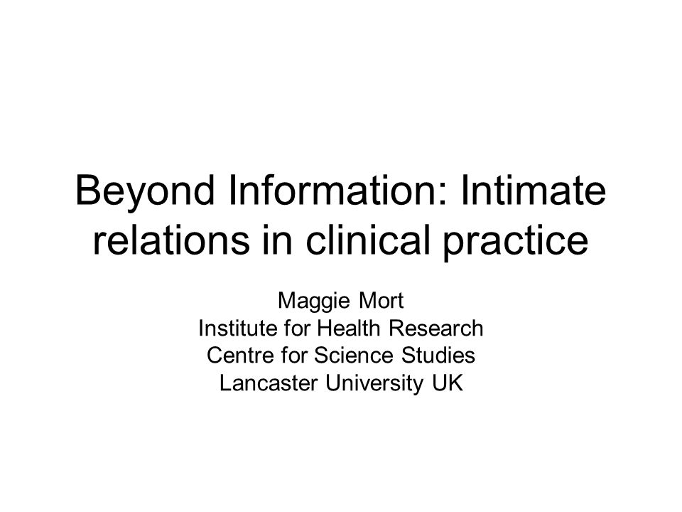 Beyond Information: Intimate relations in clinical practice Maggie Mort Institute for Health Research Centre for Science Studies Lancaster University UK