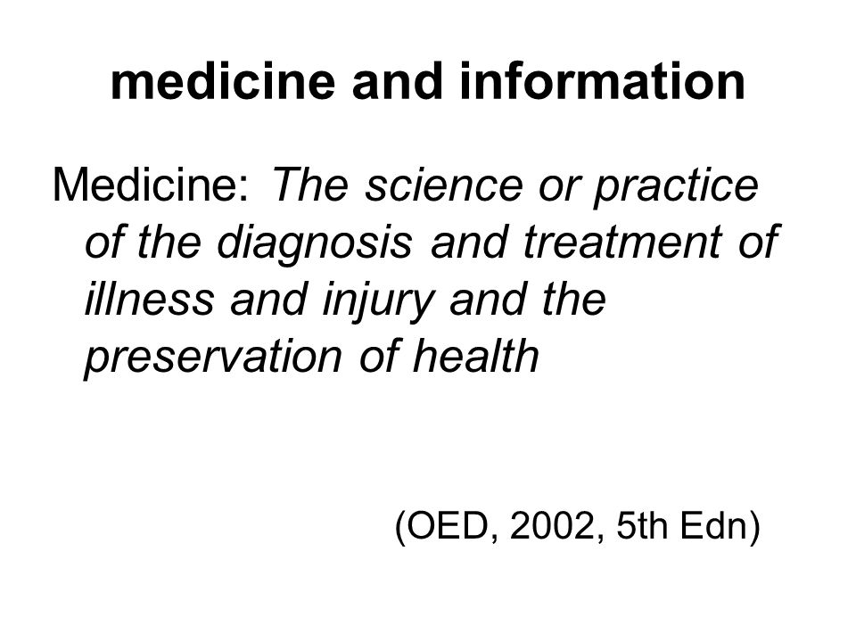 medicine and information Medicine: The science or practice of the diagnosis and treatment of illness and injury and the preservation of health (OED, 2002, 5th Edn)