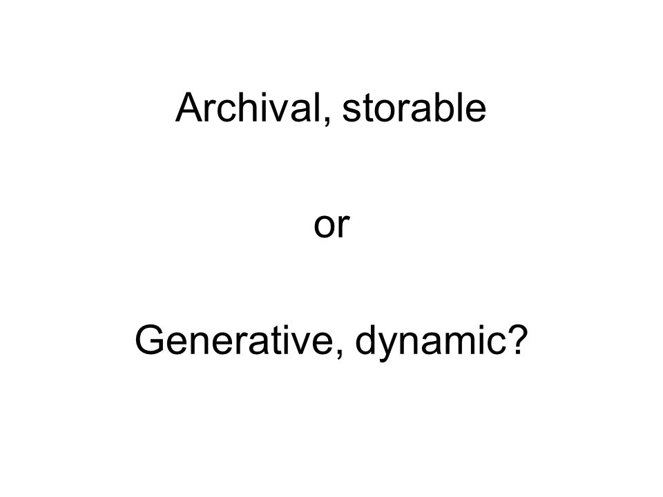 Archival, storable or Generative, dynamic
