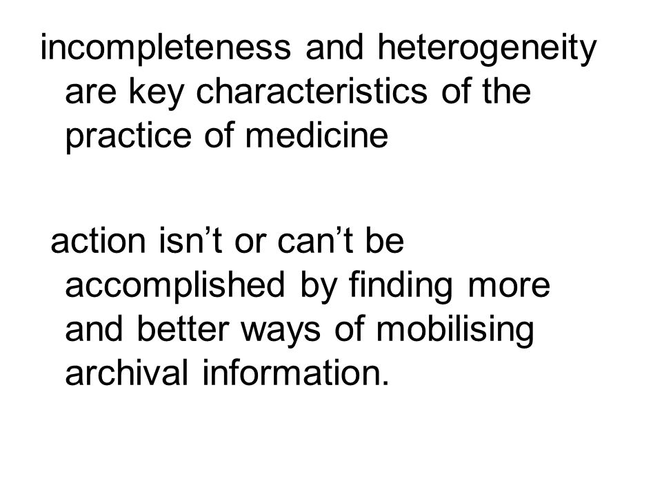 incompleteness and heterogeneity are key characteristics of the practice of medicine action isn't or can't be accomplished by finding more and better ways of mobilising archival information.