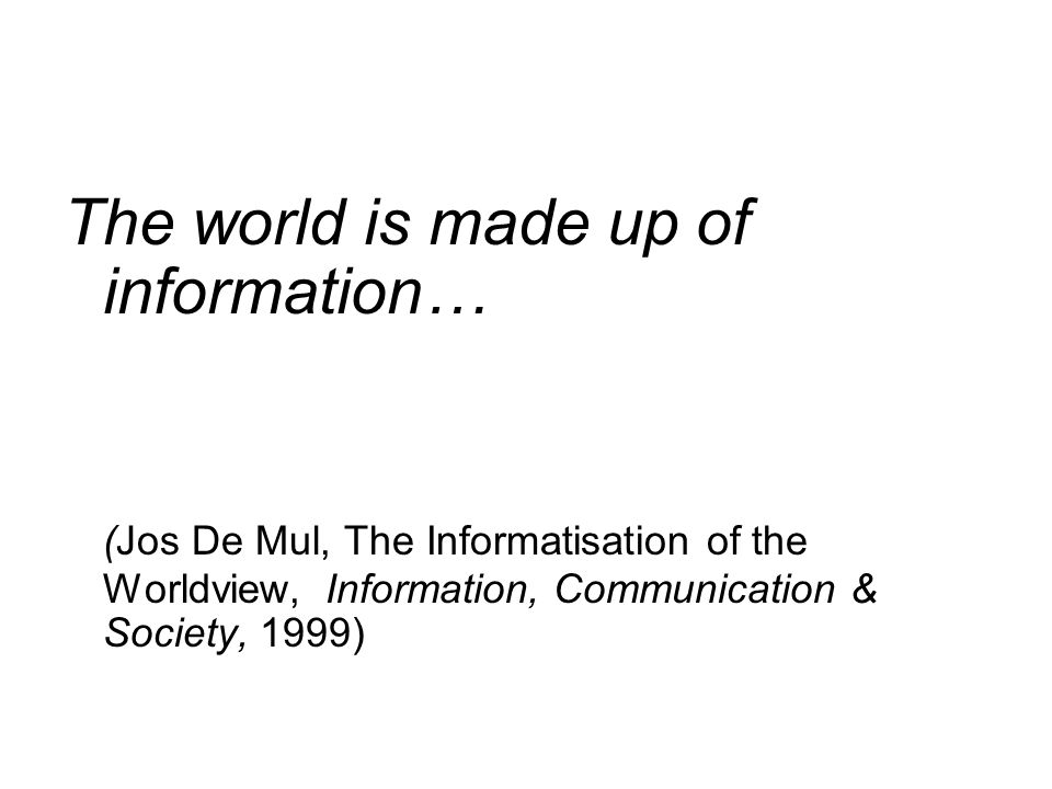 The world is made up of information… (Jos De Mul, The Informatisation of the Worldview, Information, Communication & Society, 1999)