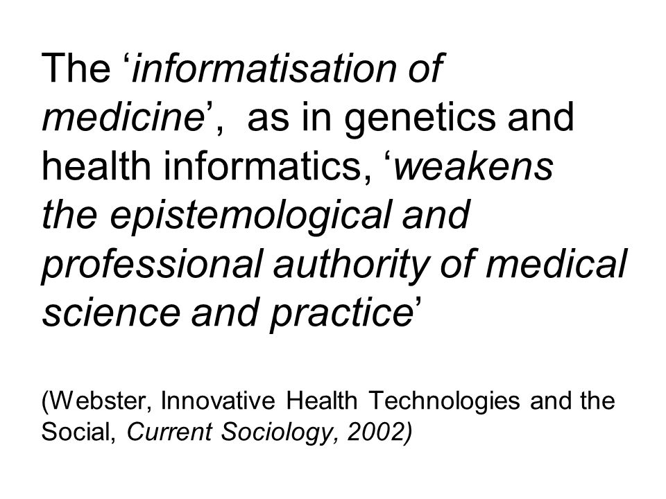 The 'informatisation of medicine', as in genetics and health informatics, 'weakens the epistemological and professional authority of medical science and practice' (Webster, Innovative Health Technologies and the Social, Current Sociology, 2002)