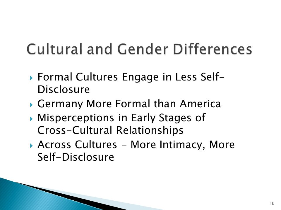  Formal Cultures Engage in Less Self- Disclosure  Germany More Formal than America  Misperceptions in Early Stages of Cross-Cultural Relationships  Across Cultures - More Intimacy, More Self-Disclosure 18