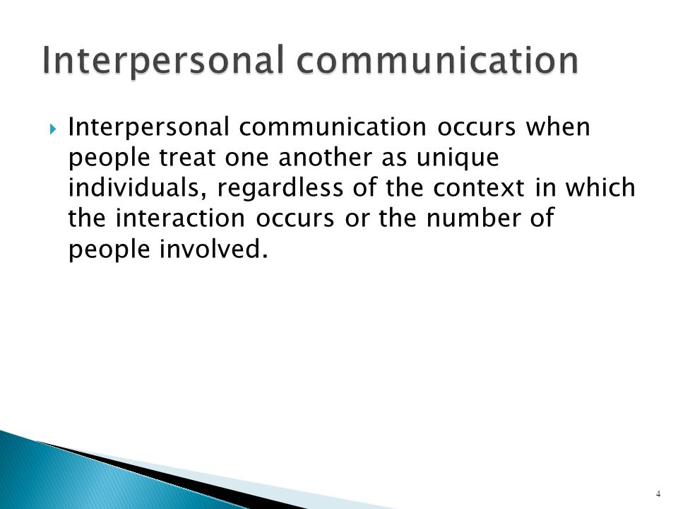  Interpersonal communication occurs when people treat one another as unique individuals, regardless of the context in which the interaction occurs or the number of people involved.