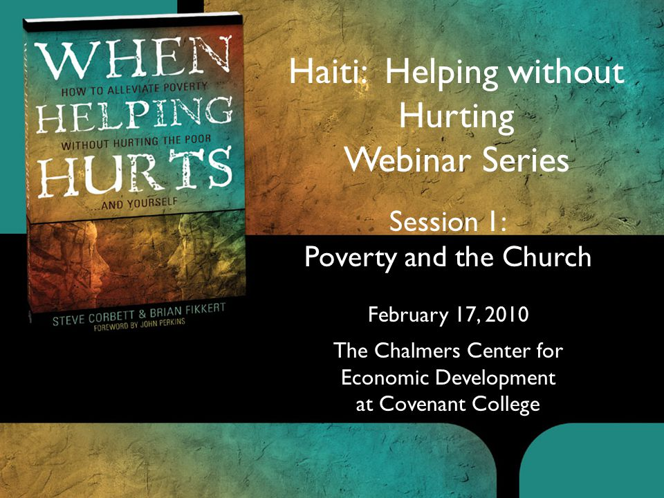 Session 1: Poverty and the Church February 17, 2010 The Chalmers Center for Economic Development at Covenant College Haiti: Helping without Hurting Webinar Series