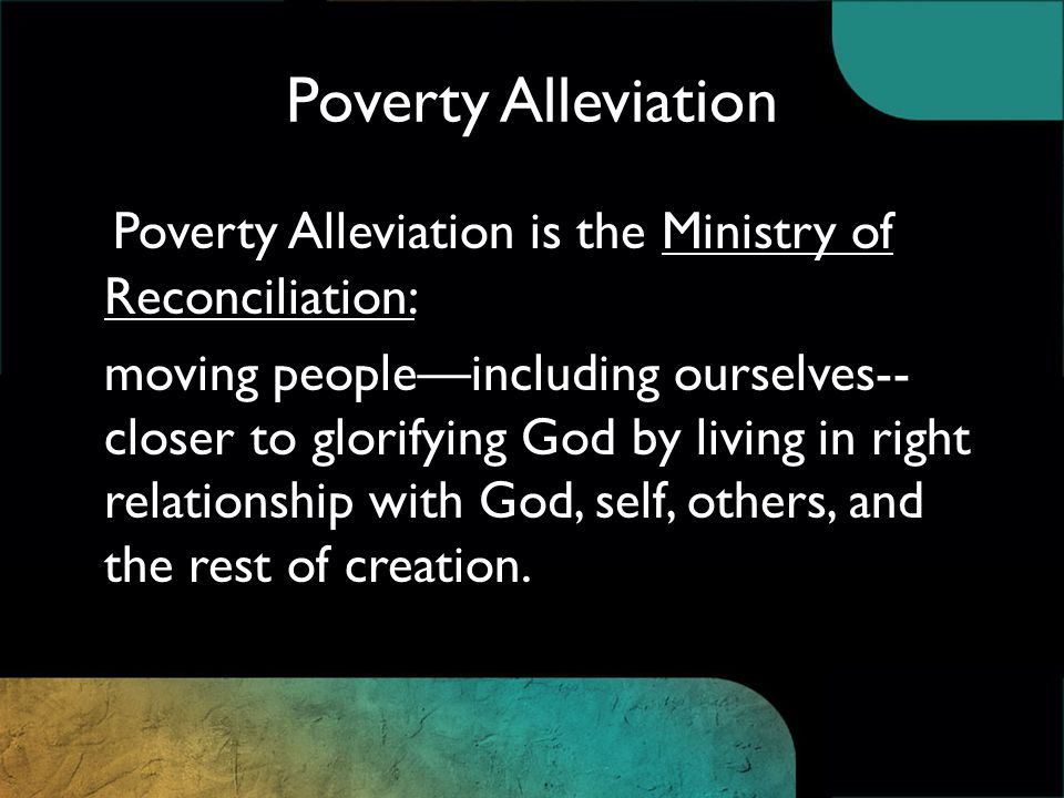 Poverty Alleviation is the Ministry of Reconciliation: moving people—including ourselves-- closer to glorifying God by living in right relationship with God, self, others, and the rest of creation.
