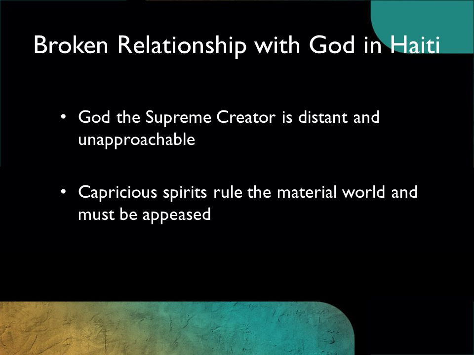 Broken Relationship with God in Haiti God the Supreme Creator is distant and unapproachable Capricious spirits rule the material world and must be appeased