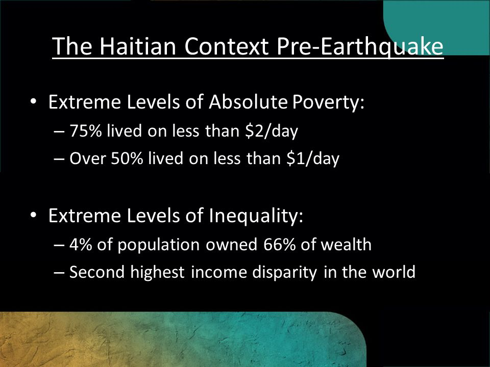 The Haitian Context Pre-Earthquake Half of population has no access to potable water Over 50% of population is illiterate Highest HIV/AIDS rate in world outside sub- saharan Africa 1/3 of women have been violently sexually abused High rates of child abuse and trafficking