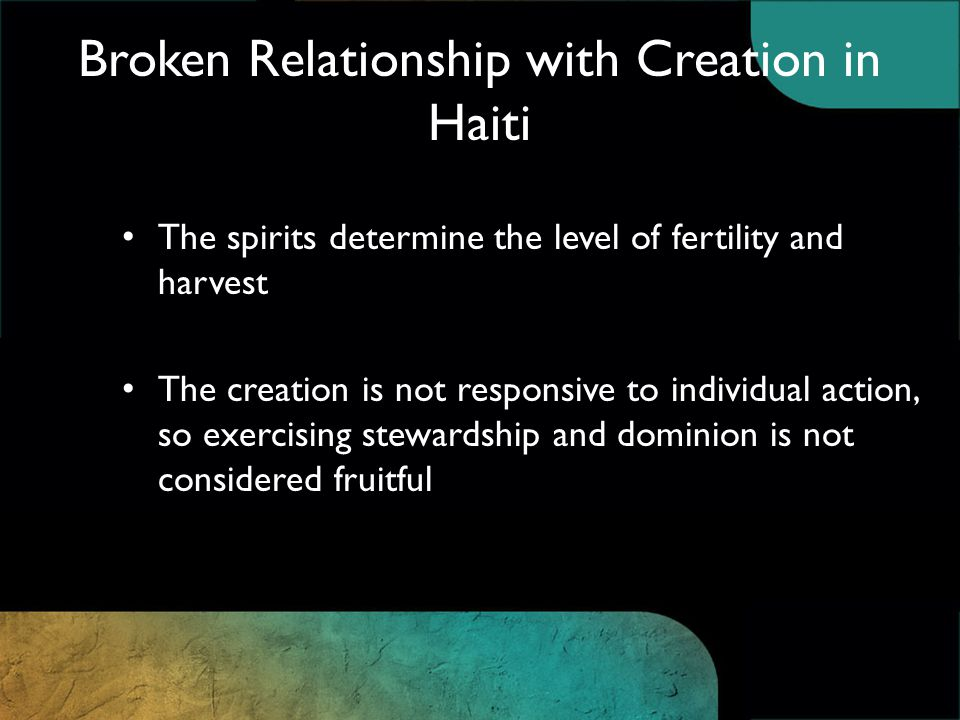 Broken Relationship with Creation in Haiti The spirits determine the level of fertility and harvest The creation is not responsive to individual action, so exercising stewardship and dominion is not considered fruitful