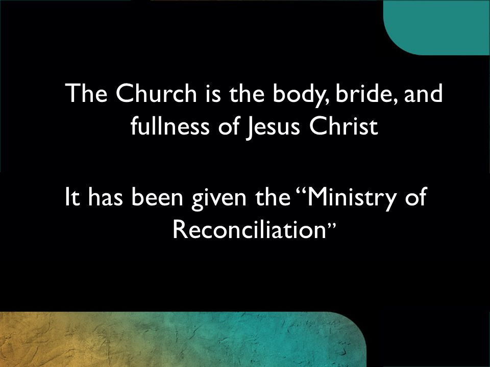 The Church is the body, bride, and fullness of Jesus Christ It has been given the Ministry of Reconciliation