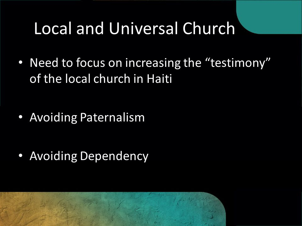 Local and Universal Church Need to focus on increasing the testimony of the local church in Haiti Avoiding Paternalism Avoiding Dependency