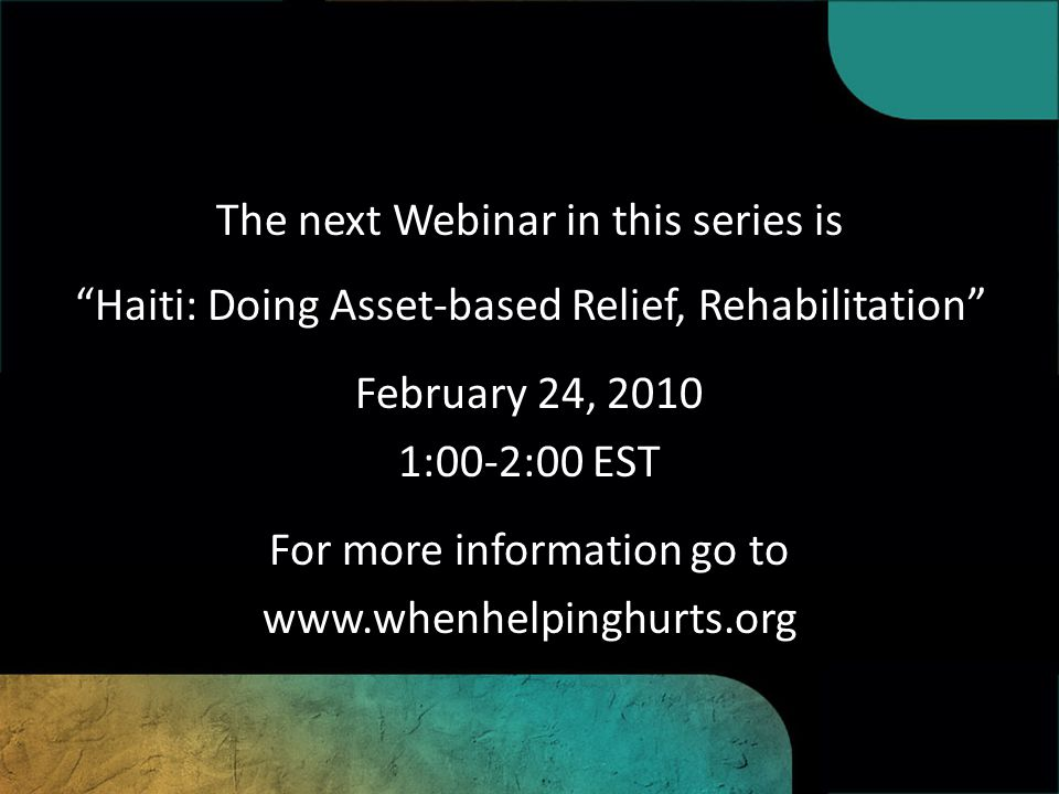 The next Webinar in this series is Haiti: Doing Asset-based Relief, Rehabilitation , February 24, 2010 1:00-2:00 EST For more information go to www.whenhelpinghurts.org