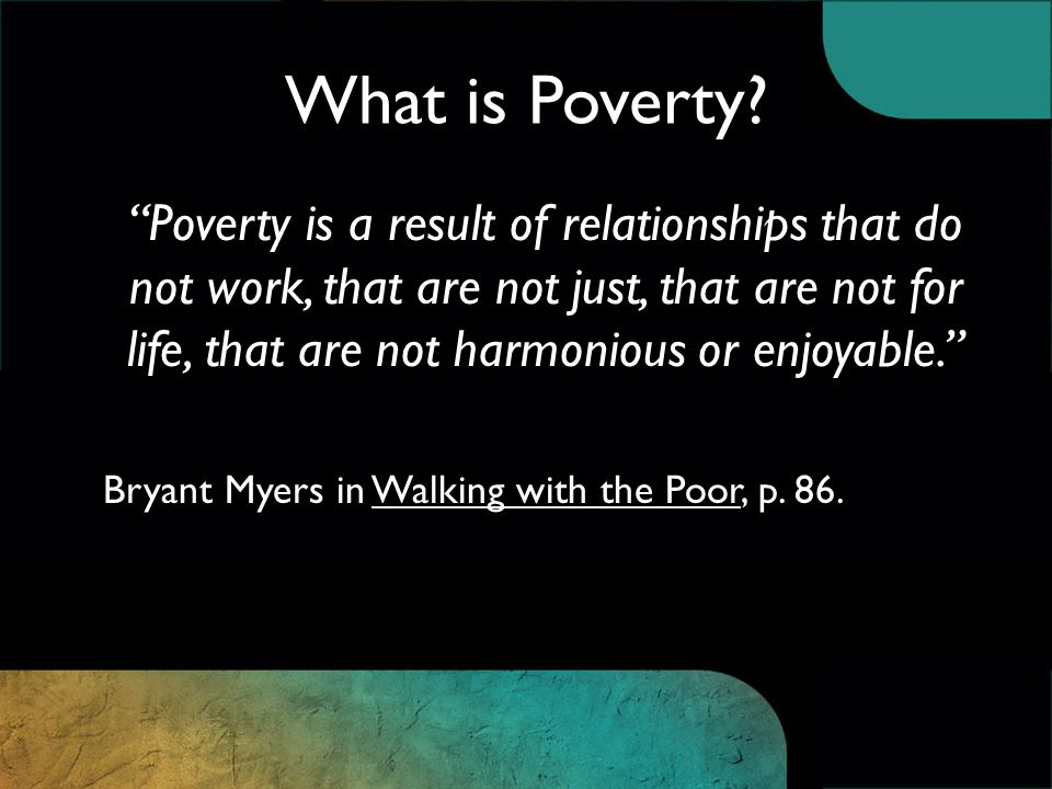 Poverty is a result of relationships that do not work, that are not just, that are not for life, that are not harmonious or enjoyable. Bryant Myers in Walking with the Poor, p.