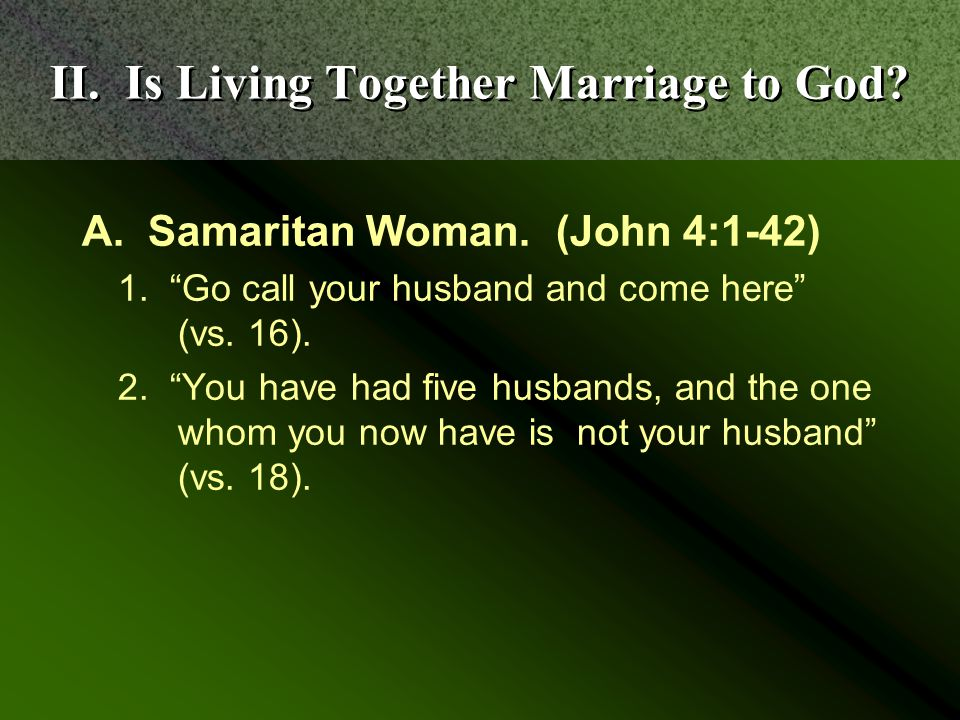 II. Is Living Together Marriage to God. A. Samaritan Woman.