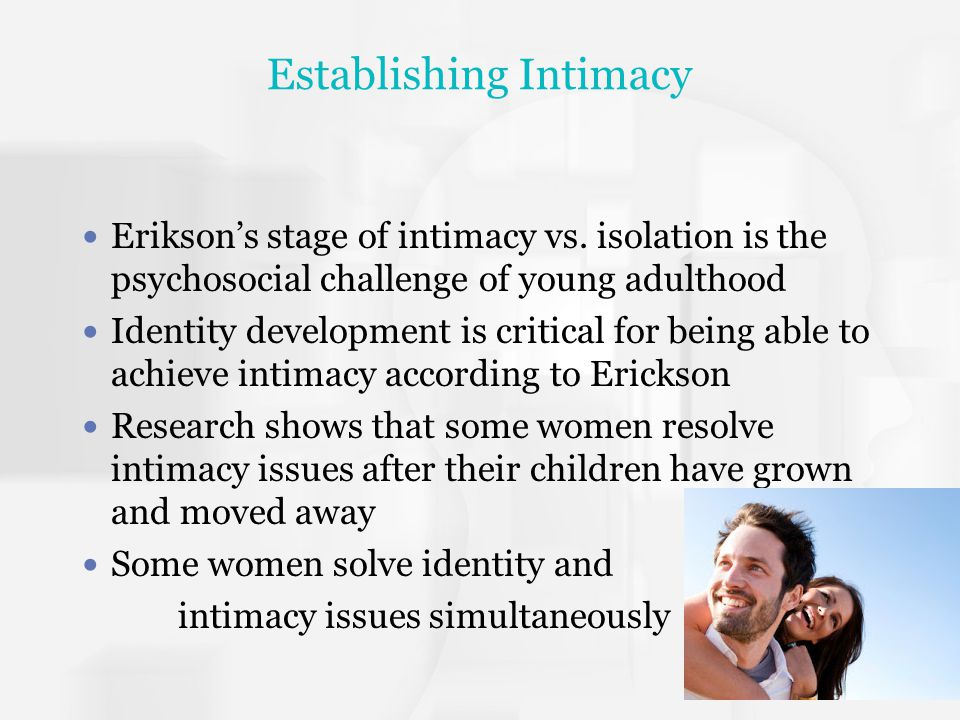 Establishing Intimacy Erikson's stage of intimacy vs. isolation is the psychosocial challenge of young adulthood Identity development is critical for