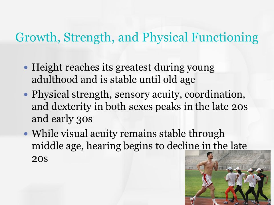Growth, Strength, and Physical Functioning Height reaches its greatest during young adulthood and is stable until old age Physical strength, sensory a