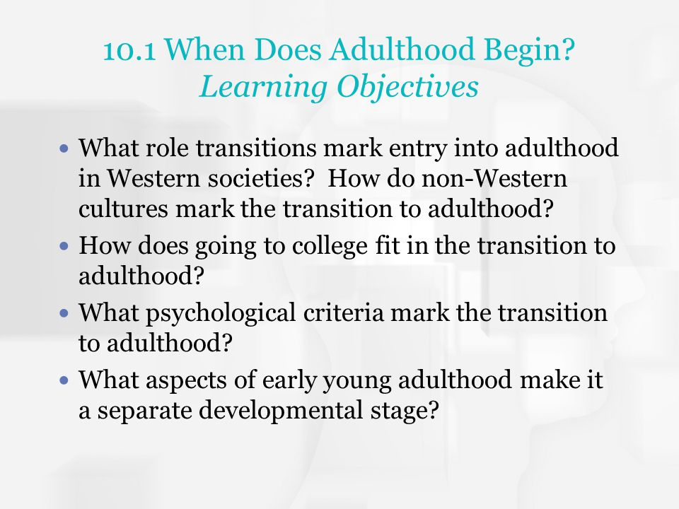 10.1 When Does Adulthood Begin? Learning Objectives What role transitions mark entry into adulthood in Western societies? How do non-Western cultures