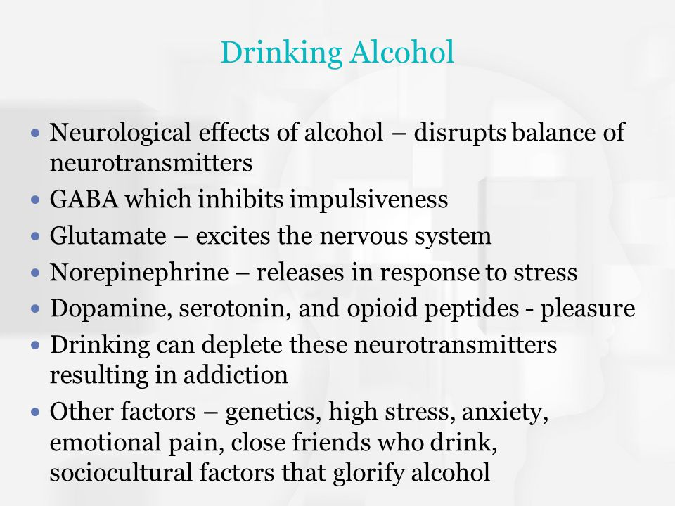 Drinking Alcohol Neurological effects of alcohol – disrupts balance of neurotransmitters GABA which inhibits impulsiveness Glutamate – excites the ner