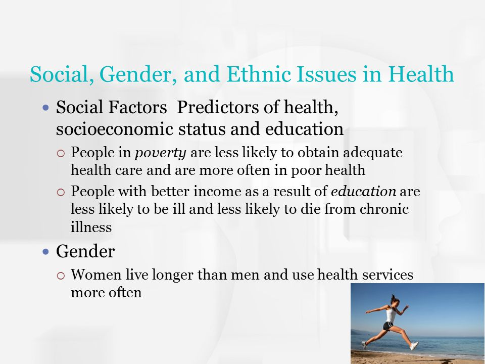 Social, Gender, and Ethnic Issues in Health Social Factors Predictors of health, socioeconomic status and education  People in poverty are less likel