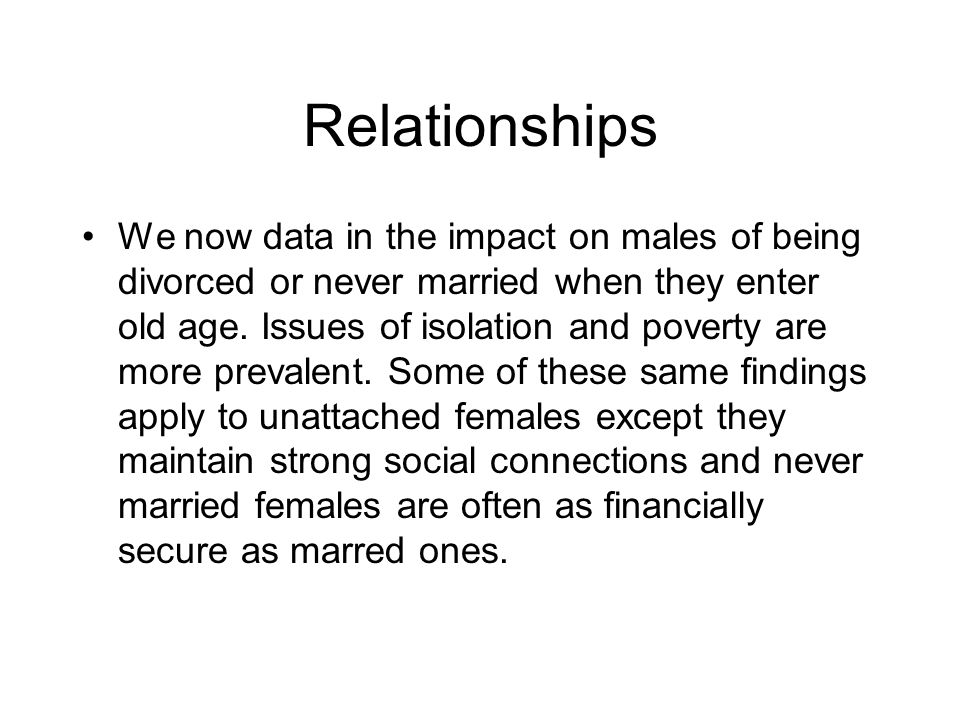 Relationships We now data in the impact on males of being divorced or never married when they enter old age.
