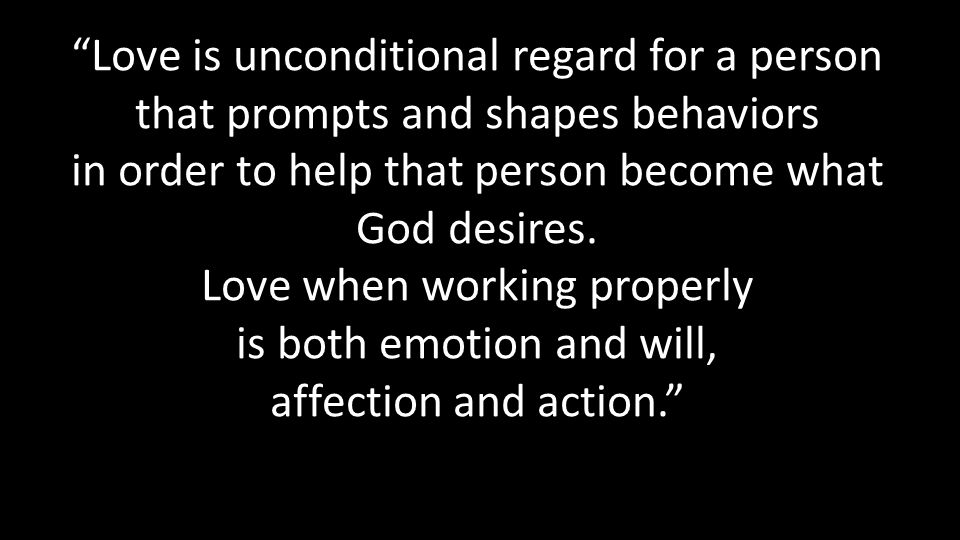 Love is unconditional regard for a person that prompts and shapes behaviors in order to help that person become what God desires.