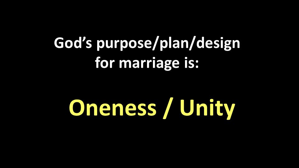 God's purpose/plan/design for marriage is: Oneness / Unity