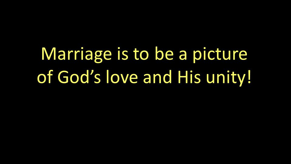 Marriage is to be a picture of God's love and His unity!