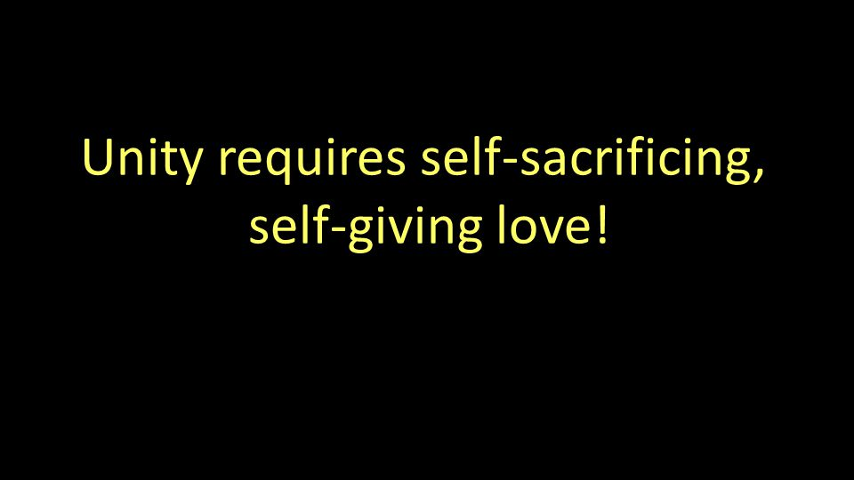 Unity requires self-sacrificing, self-giving love!