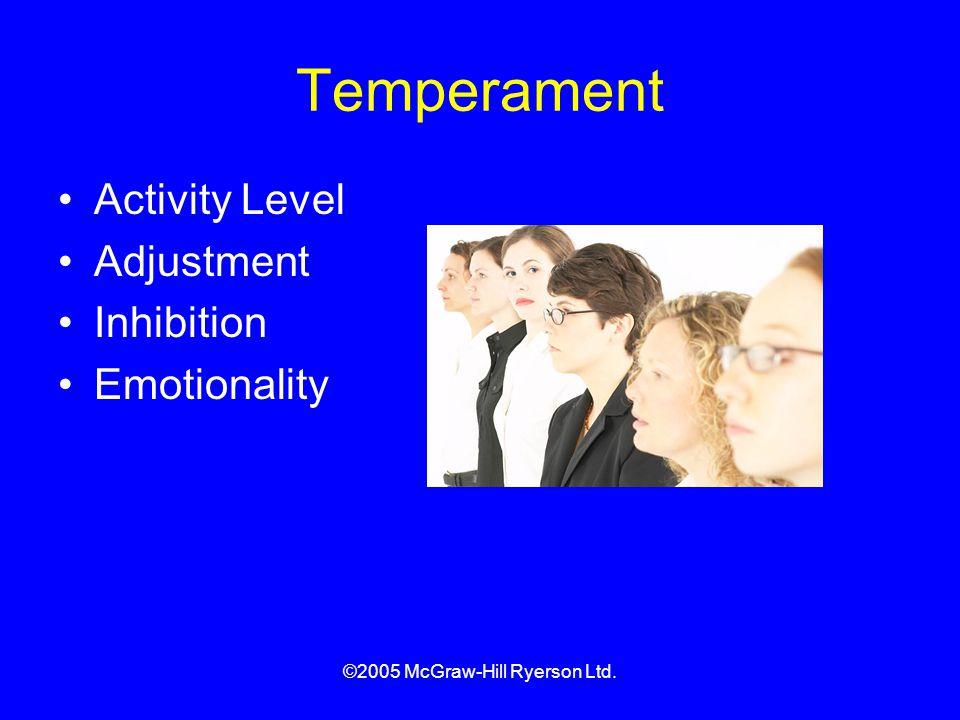 ©2005 McGraw-Hill Ryerson Ltd. Temperament Activity Level Adjustment Inhibition Emotionality