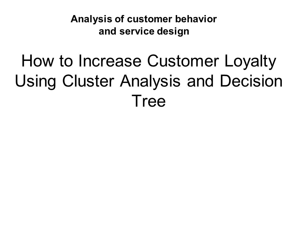 How to Increase Customer Loyalty Using Cluster Analysis and Decision Tree Analysis of customer behavior and service design