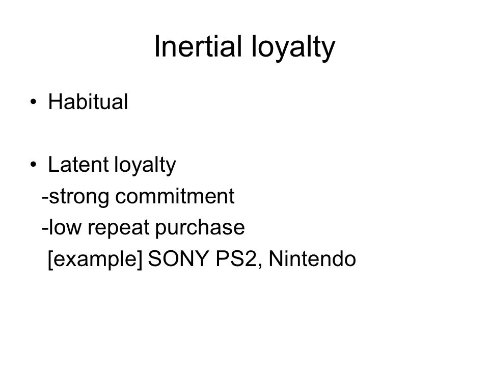 Inertial loyalty Habitual Latent loyalty -strong commitment -low repeat purchase [example] SONY PS2, Nintendo