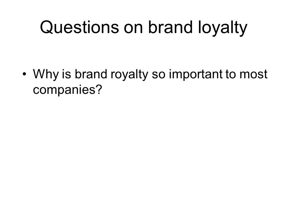 Questions on brand loyalty Why is brand royalty so important to most companies