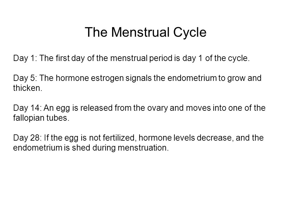 The Menstrual Cycle Day 1: The first day of the menstrual period is day 1 of the cycle. Day 5: The hormone estrogen signals the endometrium to grow an