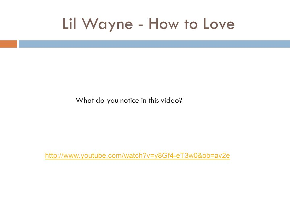 What do you notice in this video? Lil Wayne - How to Love http://www.youtube.com/watch?v=y8Gf4-eT3w0&ob=av2e