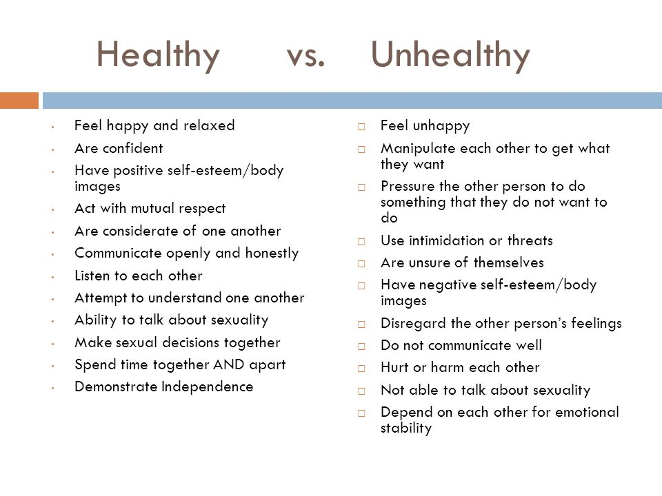 Healthy vs. Unhealthy Feel happy and relaxed Are confident Have positive self-esteem/body images Act with mutual respect Are considerate of one anothe