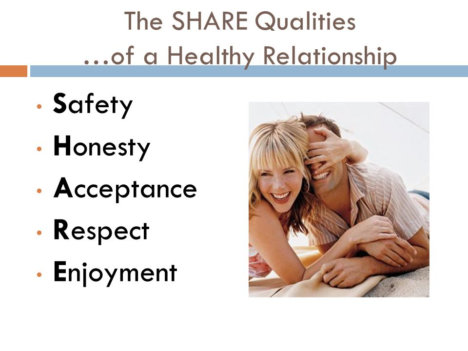 The SHARE Qualities …of a Healthy Relationship Safety Honesty Acceptance Respect Enjoyment