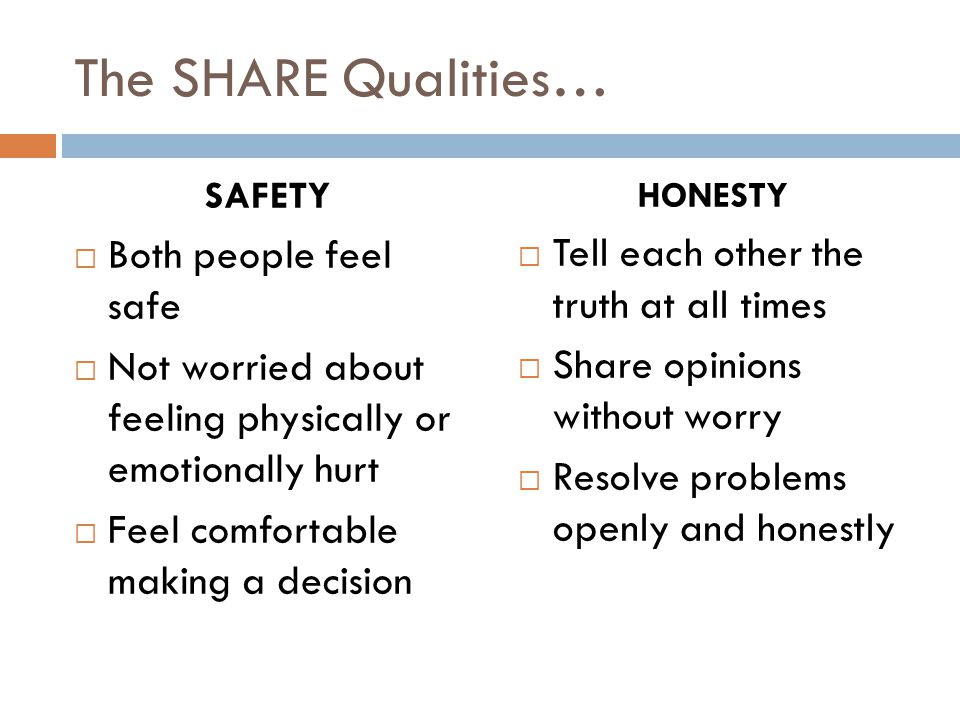 The SHARE Qualities… SAFETY  Both people feel safe  Not worried about feeling physically or emotionally hurt  Feel comfortable making a decision HONESTY  Tell each other the truth at all times  Share opinions without worry  Resolve problems openly and honestly
