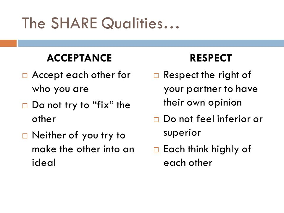 The SHARE Qualities… ACCEPTANCE  Accept each other for who you are  Do not try to fix the other  Neither of you try to make the other into an ideal RESPECT  Respect the right of your partner to have their own opinion  Do not feel inferior or superior  Each think highly of each other