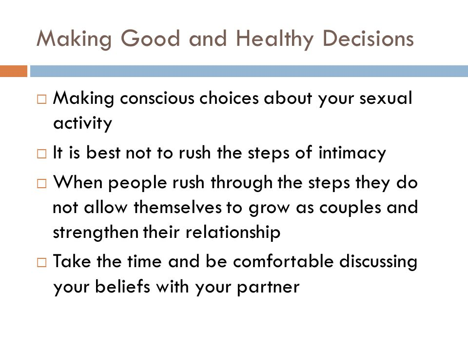 Making Good and Healthy Decisions  Making conscious choices about your sexual activity  It is best not to rush the steps of intimacy  When people rush through the steps they do not allow themselves to grow as couples and strengthen their relationship  Take the time and be comfortable discussing your beliefs with your partner