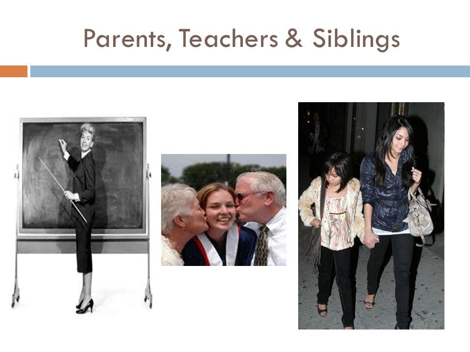 Parents, Teachers & Siblings