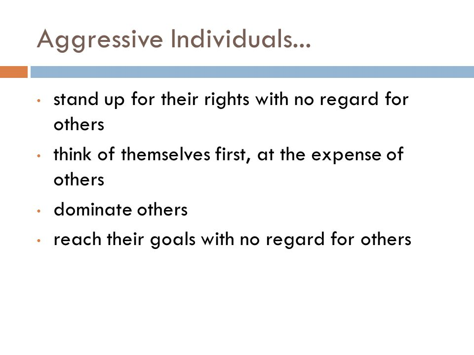 Aggressive Individuals... stand up for their rights with no regard for others think of themselves first, at the expense of others dominate others reac