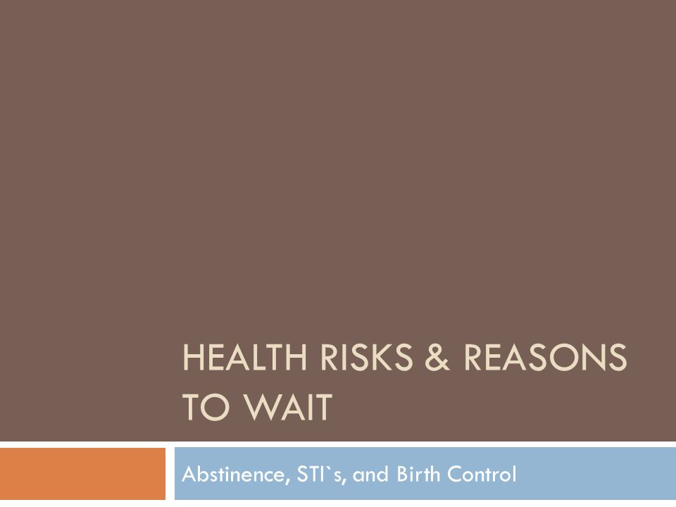 HEALTH RISKS & REASONS TO WAIT Abstinence, STI`s, and Birth Control